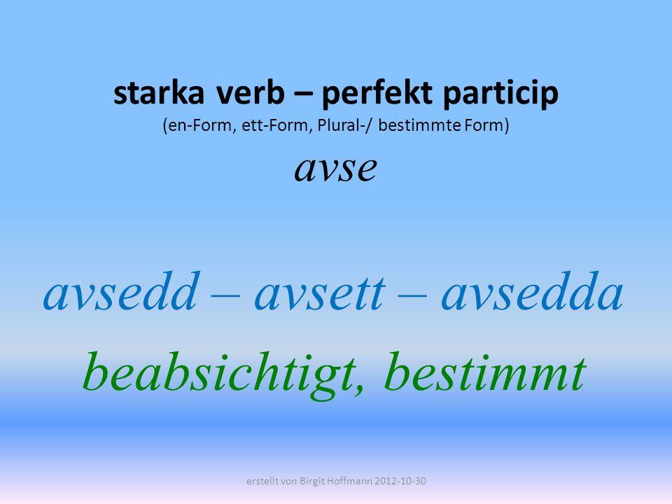 starka verb – perfekt particip (en-Form, ett-Form, Plural-/ bestimmte Form) avse avsedd – avsett – avsedda beabsichtigt, bestimmt erstellt von Birgit Hoffmann 2012-10-30