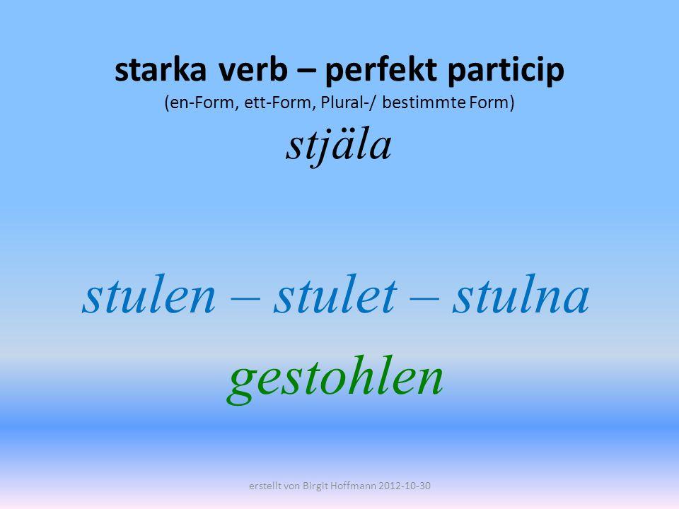 starka verb – perfekt particip (en-Form, ett-Form, Plural-/ bestimmte Form) stjäla stulen – stulet – stulna gestohlen erstellt von Birgit Hoffmann 2012-10-30