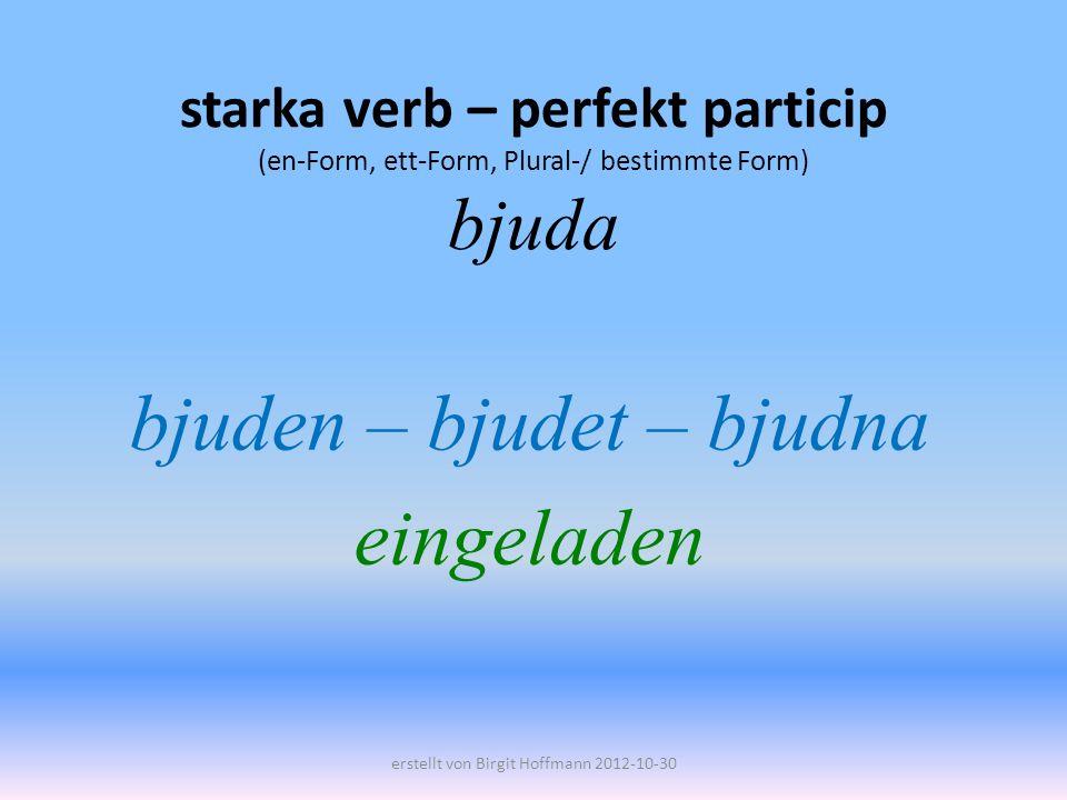 starka verb – perfekt particip (en-Form, ett-Form, Plural-/ bestimmte Form) bjuda bjuden – bjudet – bjudna eingeladen erstellt von Birgit Hoffmann 2012-10-30