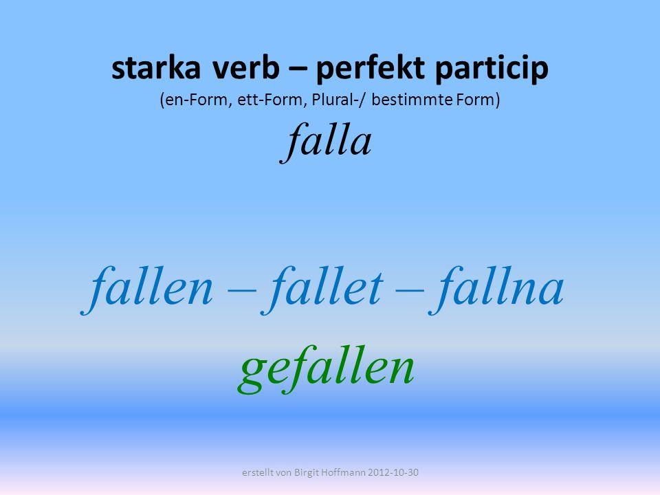 starka verb – perfekt particip (en-Form, ett-Form, Plural-/ bestimmte Form) falla fallen – fallet – fallna gefallen erstellt von Birgit Hoffmann 2012-10-30