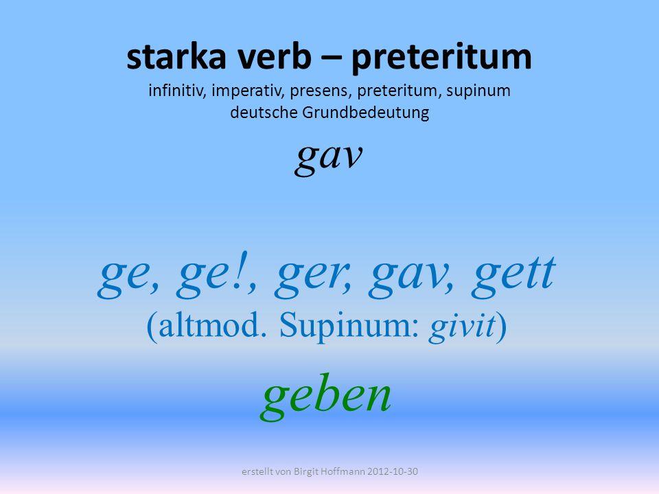 starka verb – preteritum infinitiv, imperativ, presens, preteritum, supinum deutsche Grundbedeutung gav ge, ge!, ger, gav, gett (altmod. Supinum: givi
