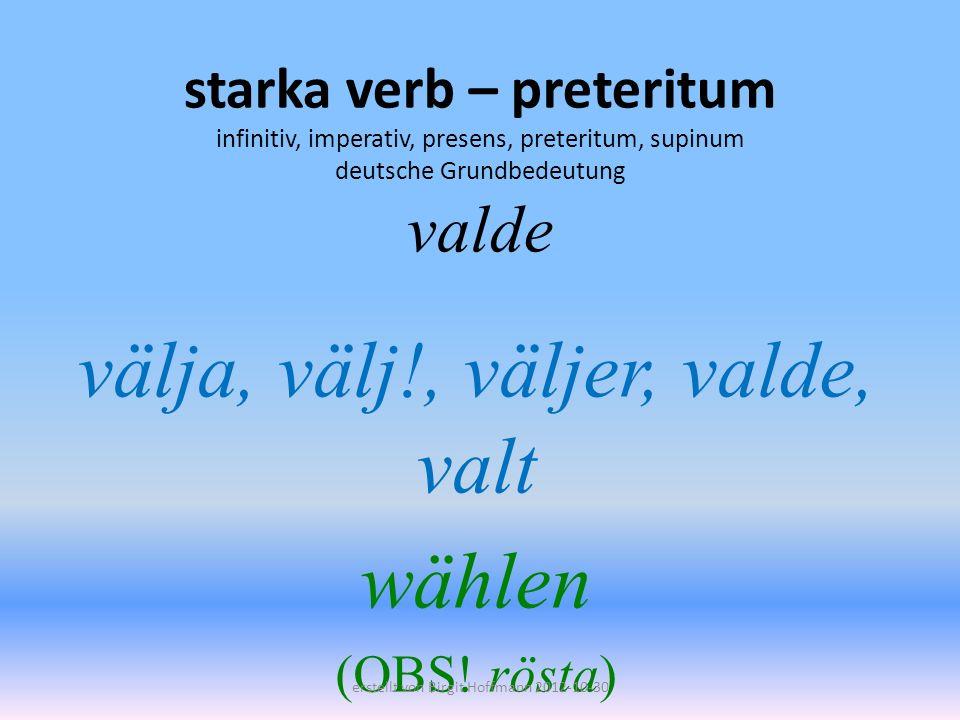 starka verb – preteritum infinitiv, imperativ, presens, preteritum, supinum deutsche Grundbedeutung valde välja, välj!, väljer, valde, valt wählen (OB