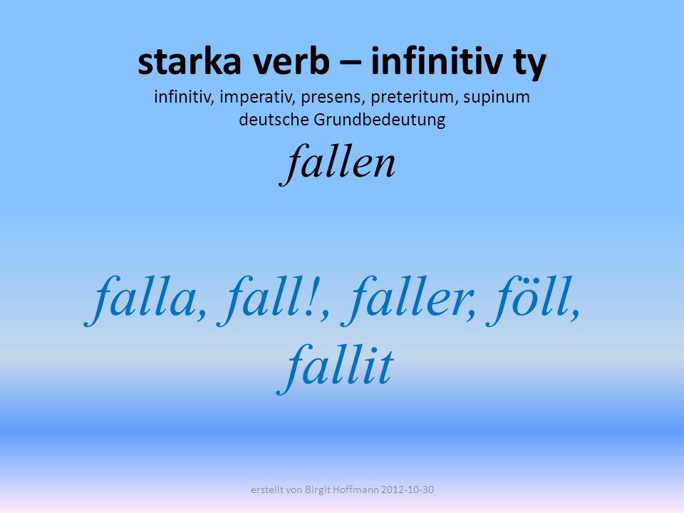 starka verb – infinitiv ty infinitiv, imperativ, presens, preteritum, supinum deutsche Grundbedeutung fallen falla, fall!, faller, föll, fallit erstel