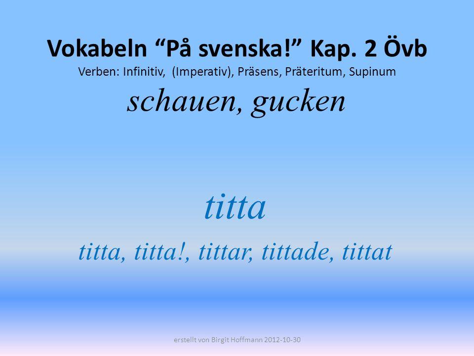 Vokabeln På svenska! Kap. 2 Övb Verben: Infinitiv, (Imperativ), Präsens, Präteritum, Supinum schauen, gucken titta titta, titta!, tittar, tittade, tit