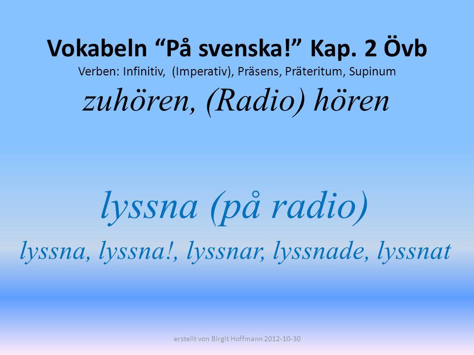 Vokabeln På svenska! Kap. 2 Övb Verben: Infinitiv, (Imperativ), Präsens, Präteritum, Supinum zuhören, (Radio) hören lyssna (på radio) lyssna, lyssna!,