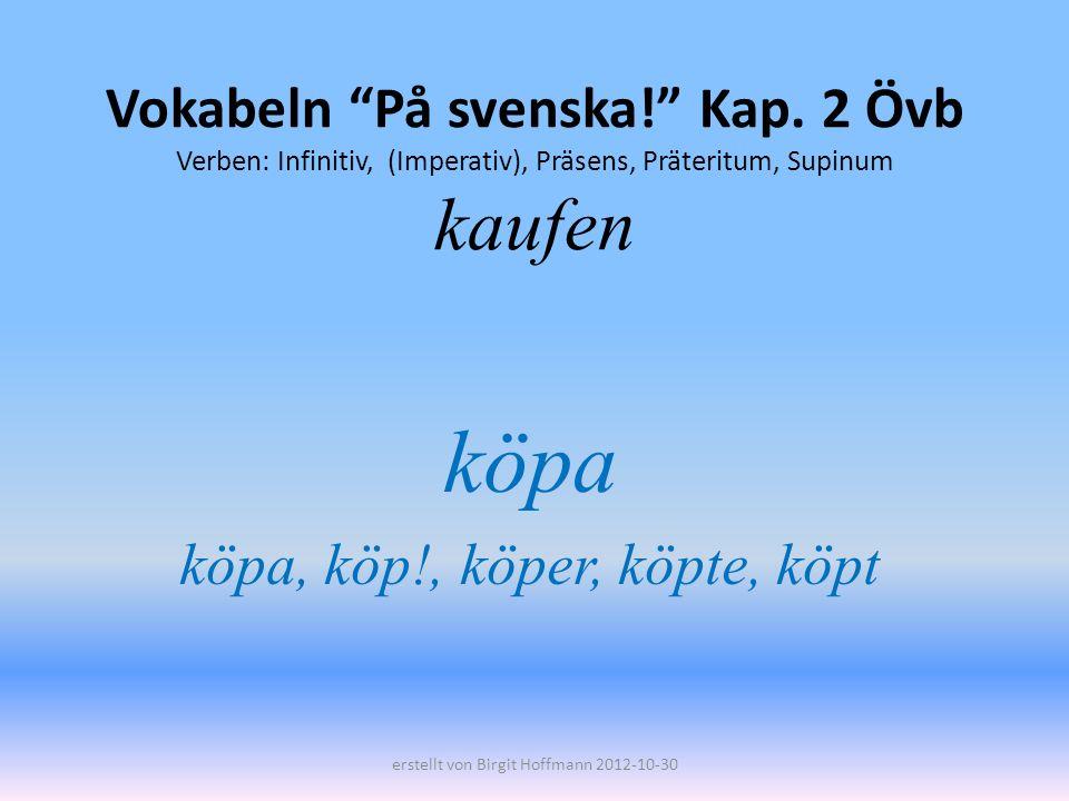 Vokabeln På svenska! Kap. 2 Övb Verben: Infinitiv, (Imperativ), Präsens, Präteritum, Supinum kaufen köpa köpa, köp!, köper, köpte, köpt erstellt von B