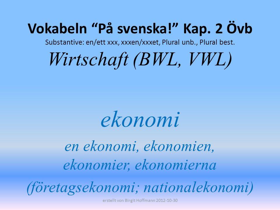 Vokabeln På svenska! Kap. 2 Övb Substantive: en/ett xxx, xxxen/xxxet, Plural unb., Plural best. Wirtschaft (BWL, VWL) ekonomi en ekonomi, ekonomien, e