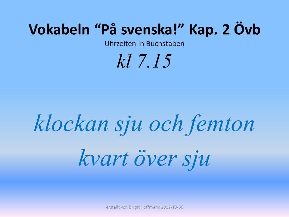 Vokabeln På svenska! Kap. 2 Övb Uhrzeiten in Buchstaben kl 7.15 klockan sju och femton kvart över sju erstellt von Birgit Hoffmann 2012-10-30