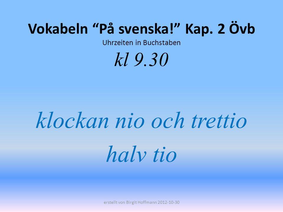 Vokabeln På svenska! Kap. 2 Övb Uhrzeiten in Buchstaben kl 9.30 klockan nio och trettio halv tio erstellt von Birgit Hoffmann 2012-10-30
