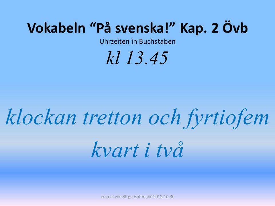 Vokabeln På svenska! Kap. 2 Övb Uhrzeiten in Buchstaben kl 13.45 klockan tretton och fyrtiofem kvart i två erstellt von Birgit Hoffmann 2012-10-30