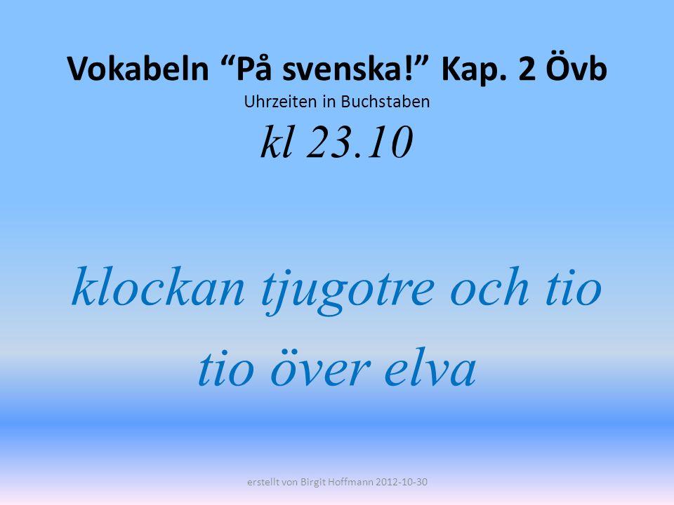 Vokabeln På svenska! Kap. 2 Övb Uhrzeiten in Buchstaben kl 23.10 klockan tjugotre och tio tio över elva erstellt von Birgit Hoffmann 2012-10-30
