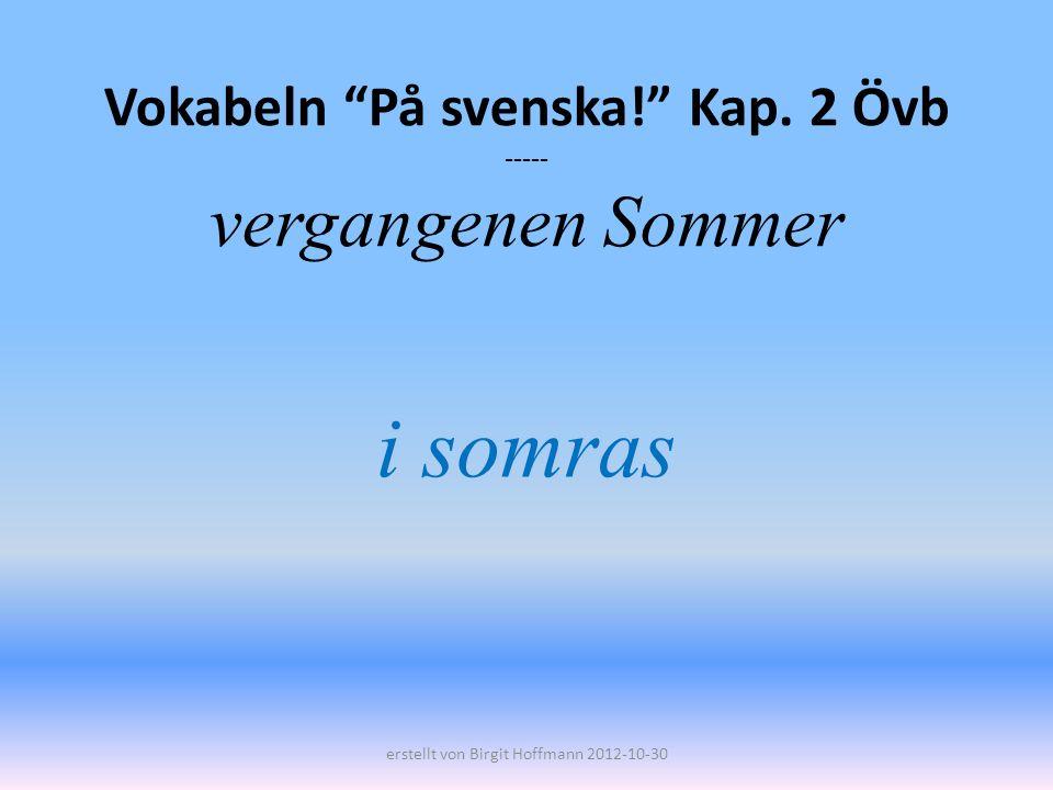Vokabeln På svenska! Kap. 2 Övb ----- vergangenen Sommer i somras erstellt von Birgit Hoffmann 2012-10-30