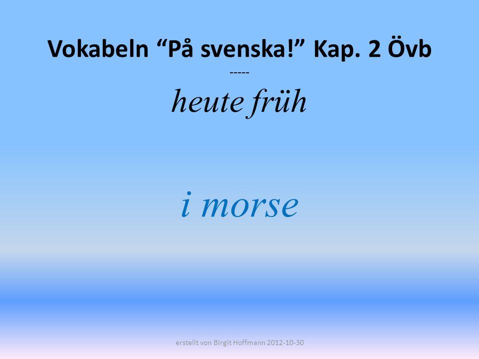 Vokabeln På svenska! Kap. 2 Övb ----- heute früh i morse erstellt von Birgit Hoffmann 2012-10-30