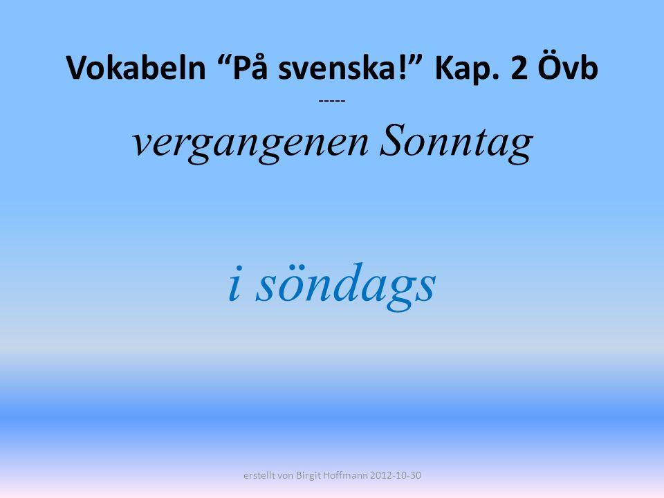 Vokabeln På svenska! Kap. 2 Övb ----- vergangenen Sonntag i söndags erstellt von Birgit Hoffmann 2012-10-30