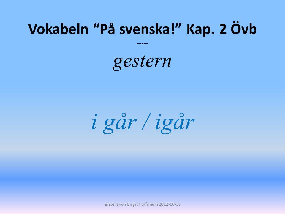 Vokabeln På svenska! Kap. 2 Övb ----- gestern i går / igår erstellt von Birgit Hoffmann 2012-10-30