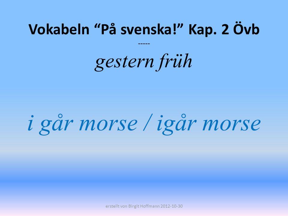 Vokabeln På svenska! Kap. 2 Övb ----- gestern früh i går morse / igår morse erstellt von Birgit Hoffmann 2012-10-30