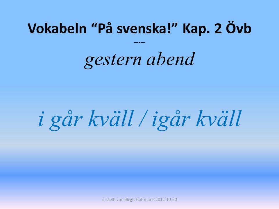 Vokabeln På svenska! Kap. 2 Övb ----- gestern abend i går kväll / igår kväll erstellt von Birgit Hoffmann 2012-10-30