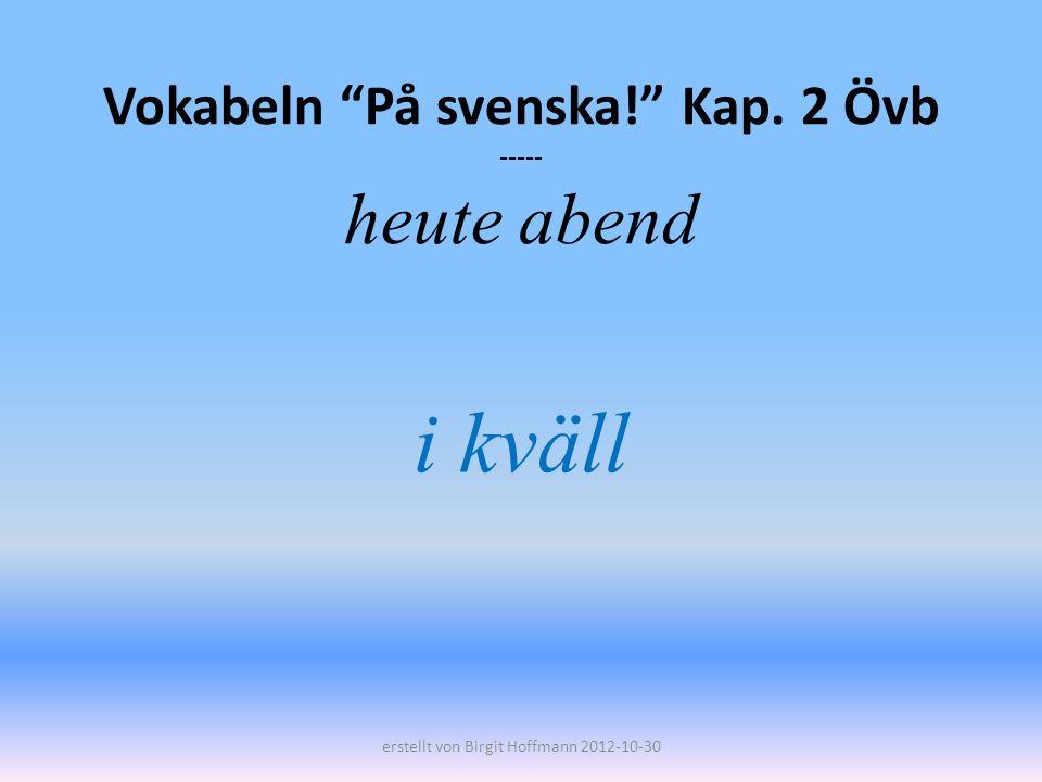 Vokabeln På svenska! Kap. 2 Övb ----- heute abend i kväll erstellt von Birgit Hoffmann 2012-10-30