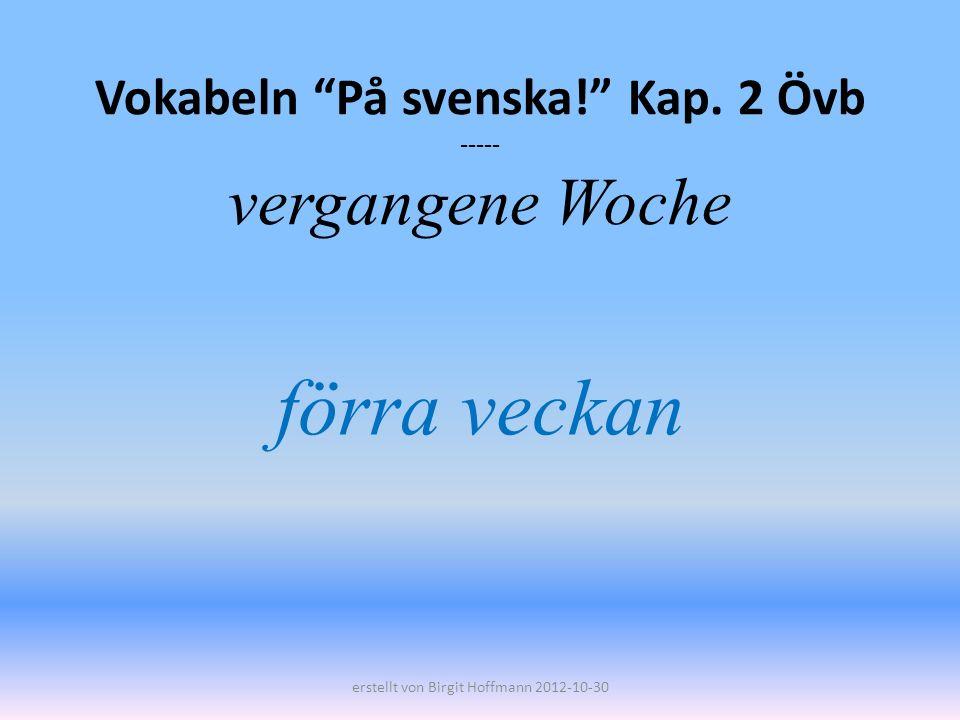 Vokabeln På svenska! Kap. 2 Övb ----- vergangene Woche förra veckan erstellt von Birgit Hoffmann 2012-10-30