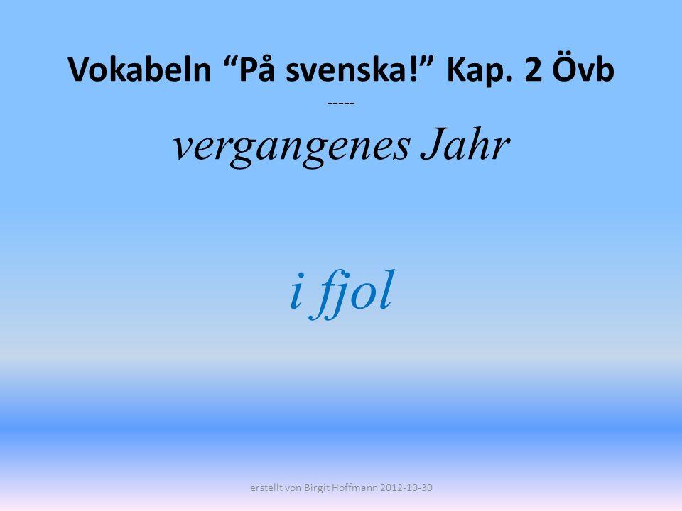 Vokabeln På svenska! Kap. 2 Övb ----- vergangenes Jahr i fjol erstellt von Birgit Hoffmann 2012-10-30