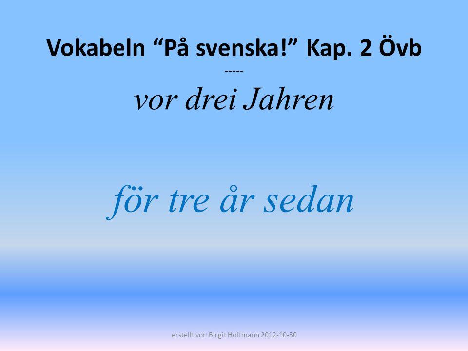 Vokabeln På svenska! Kap. 2 Övb ----- vor drei Jahren för tre år sedan erstellt von Birgit Hoffmann 2012-10-30