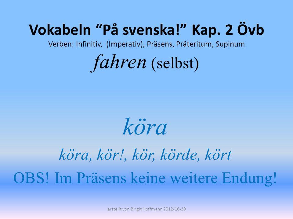 Vokabeln På svenska! Kap. 2 Övb Verben: Infinitiv, (Imperativ), Präsens, Präteritum, Supinum fahren (selbst) köra köra, kör!, kör, körde, kört OBS! Im