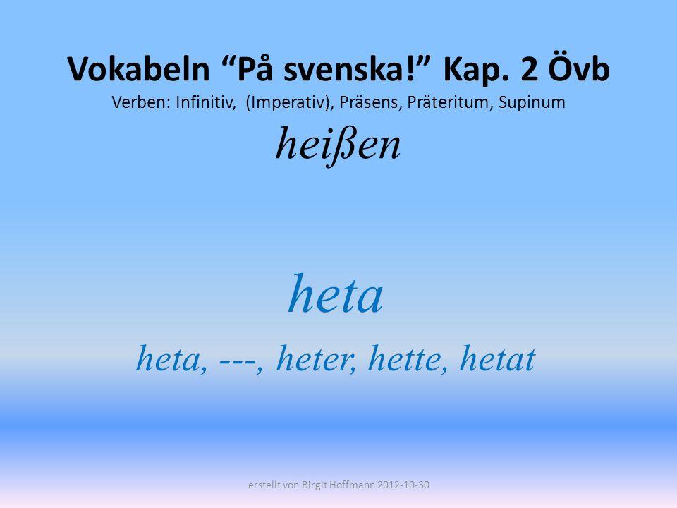 Vokabeln På svenska! Kap. 2 Övb Verben: Infinitiv, (Imperativ), Präsens, Präteritum, Supinum heißen heta heta, ---, heter, hette, hetat erstellt von B