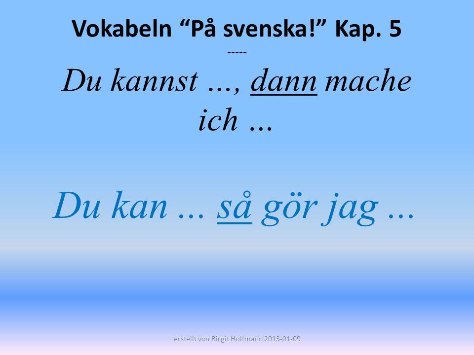 Vokabeln På svenska! Kap. 5 ----- Du kannst …, dann mache ich … Du kan... så gör jag... erstellt von Birgit Hoffmann 2013-01-09
