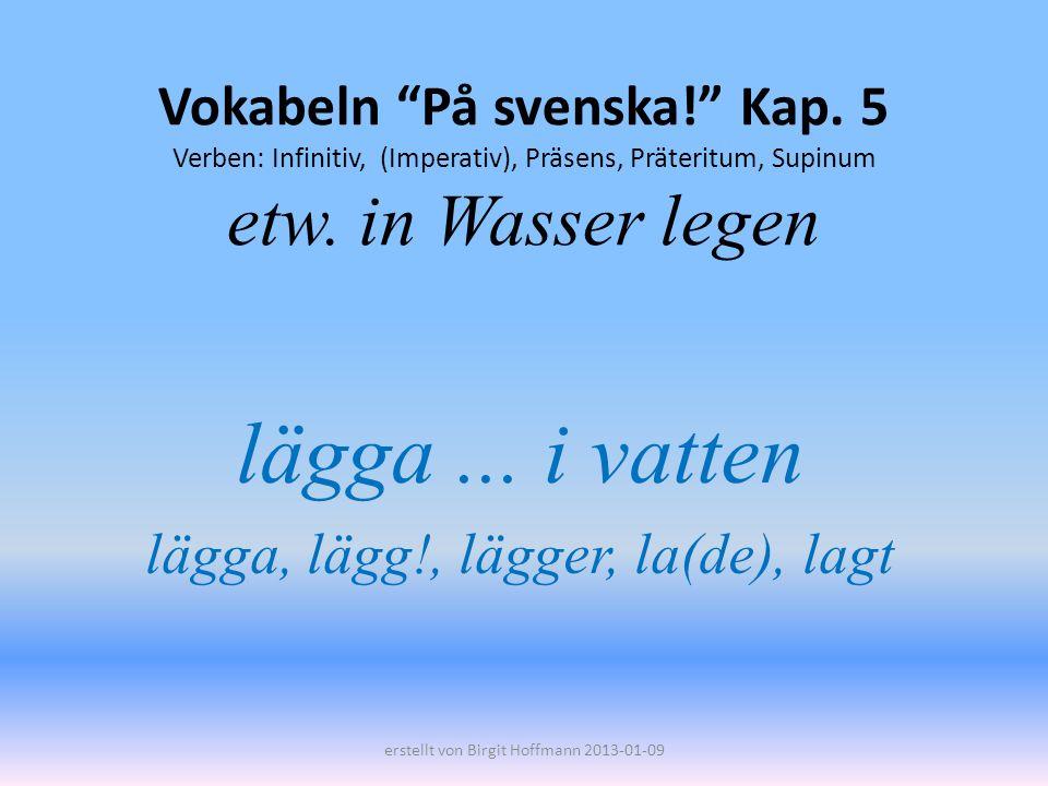 Vokabeln På svenska! Kap. 5 Verben: Infinitiv, (Imperativ), Präsens, Präteritum, Supinum etw. in Wasser legen lägga... i vatten lägga, lägg!, lägger,