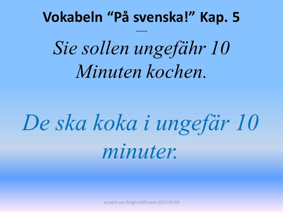Vokabeln På svenska! Kap. 5 ----- Sie sollen ungefähr 10 Minuten kochen. De ska koka i ungefär 10 minuter. erstellt von Birgit Hoffmann 2013-01-09
