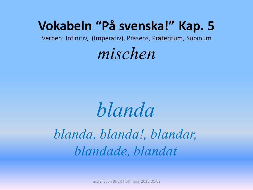 Vokabeln På svenska! Kap. 5 Verben: Infinitiv, (Imperativ), Präsens, Präteritum, Supinum mischen blanda blanda, blanda!, blandar, blandade, blandat er