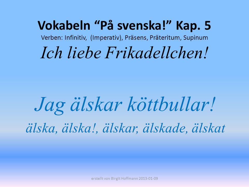 Vokabeln På svenska! Kap. 5 Verben: Infinitiv, (Imperativ), Präsens, Präteritum, Supinum Ich liebe Frikadellchen! Jag älskar köttbullar! älska, älska!