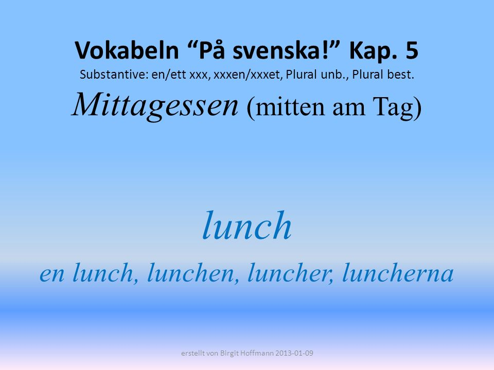Vokabeln På svenska! Kap. 5 Substantive: en/ett xxx, xxxen/xxxet, Plural unb., Plural best. Mittagessen (mitten am Tag) lunch en lunch, lunchen, lunch