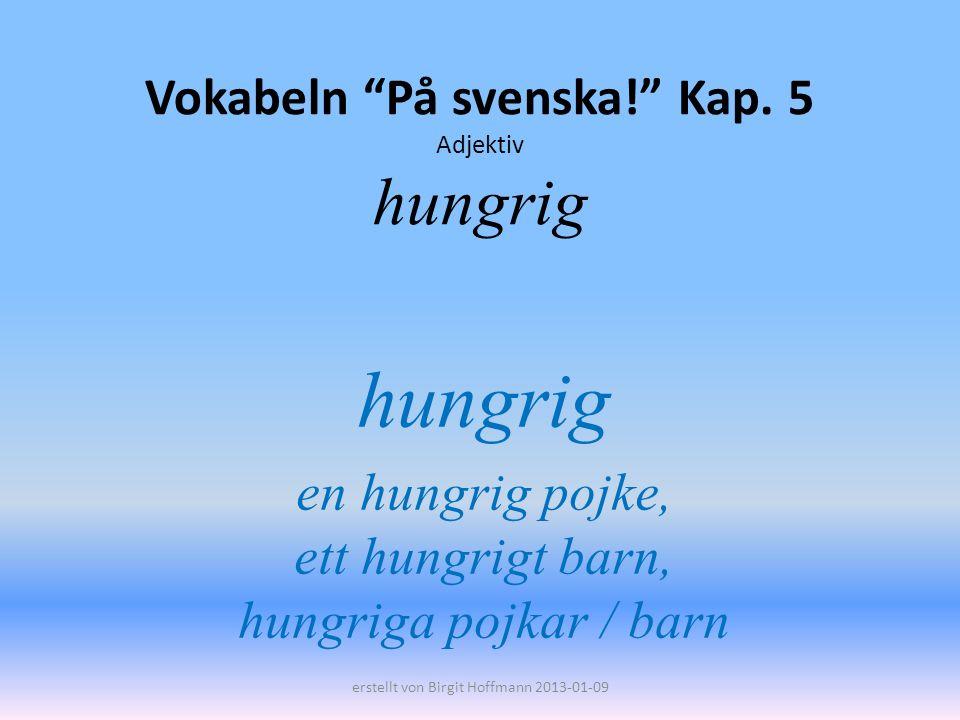 Vokabeln På svenska! Kap. 5 Adjektiv hungrig hungrig en hungrig pojke, ett hungrigt barn, hungriga pojkar / barn erstellt von Birgit Hoffmann 2013-01-