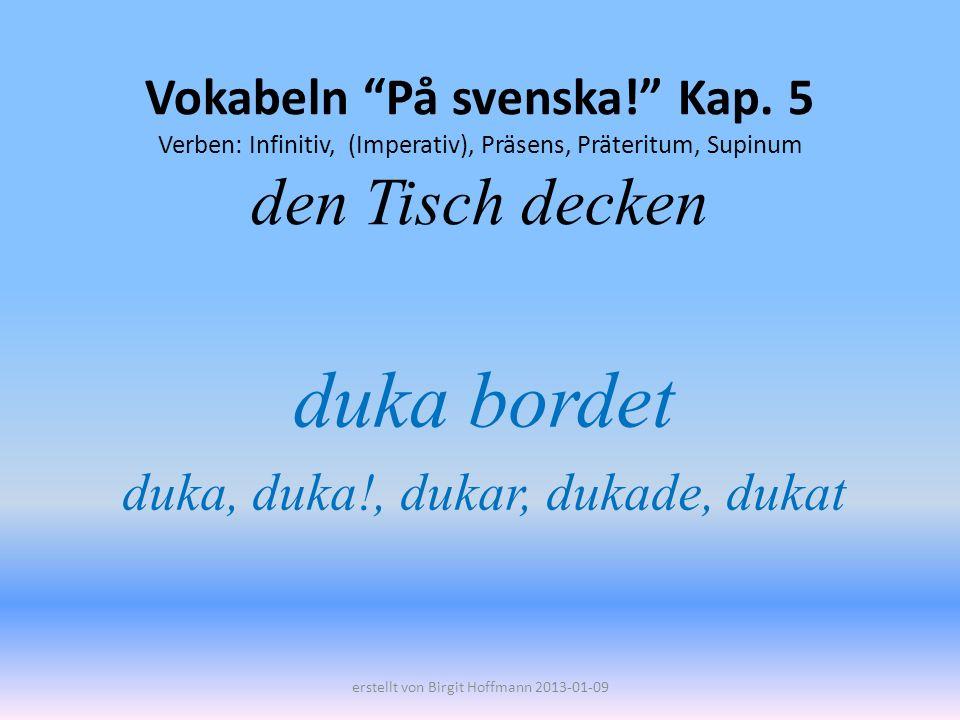 Vokabeln På svenska! Kap. 5 Verben: Infinitiv, (Imperativ), Präsens, Präteritum, Supinum den Tisch decken duka bordet duka, duka!, dukar, dukade, duka
