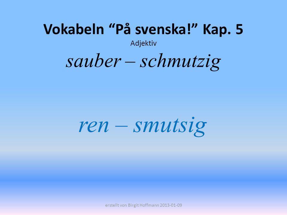Vokabeln På svenska! Kap. 5 Adjektiv sauber – schmutzig ren – smutsig erstellt von Birgit Hoffmann 2013-01-09