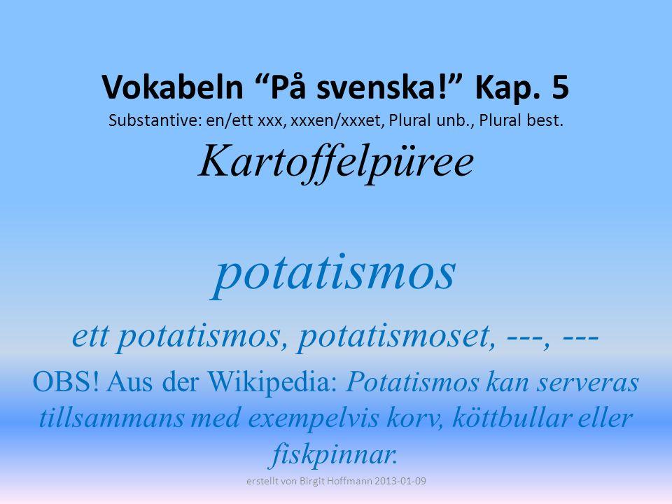 Vokabeln På svenska! Kap. 5 Substantive: en/ett xxx, xxxen/xxxet, Plural unb., Plural best. Kartoffelpüree potatismos ett potatismos, potatismoset, --
