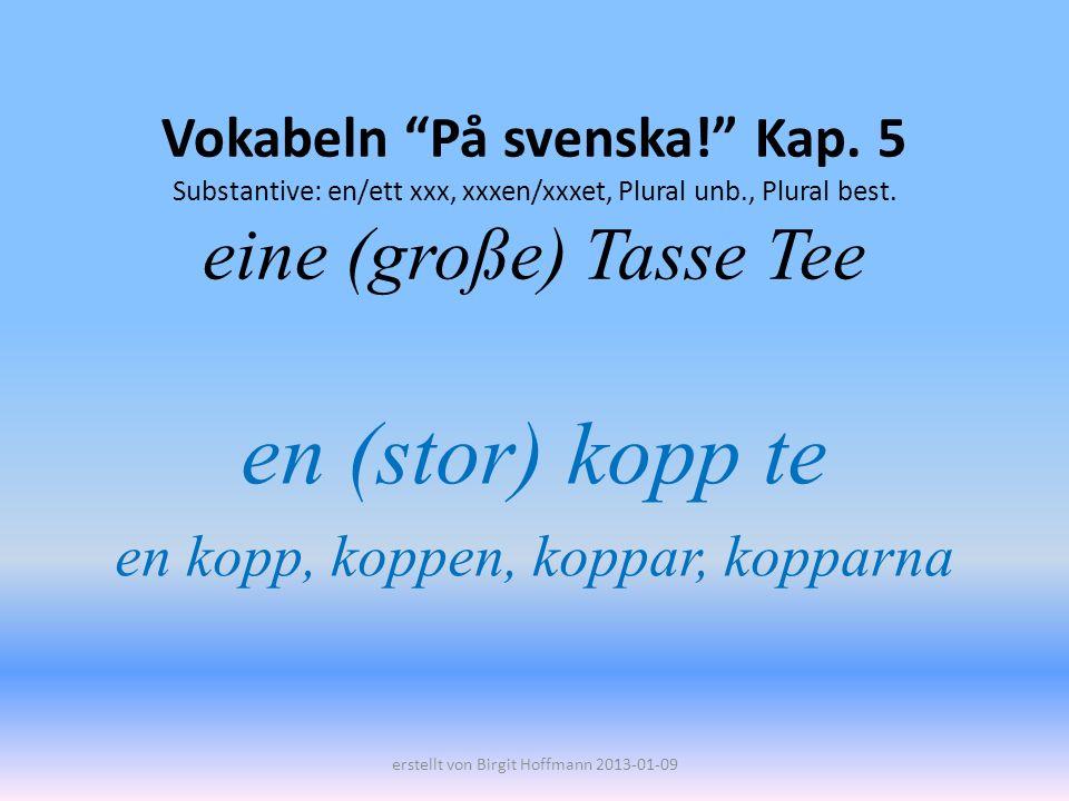 Vokabeln På svenska! Kap. 5 Substantive: en/ett xxx, xxxen/xxxet, Plural unb., Plural best. eine (große) Tasse Tee en (stor) kopp te en kopp, koppen,