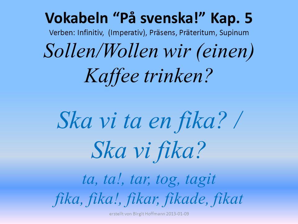 Vokabeln På svenska! Kap. 5 Verben: Infinitiv, (Imperativ), Präsens, Präteritum, Supinum Sollen/Wollen wir (einen) Kaffee trinken? Ska vi ta en fika?