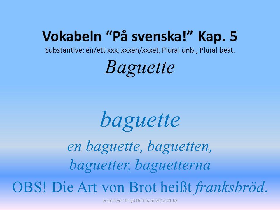 Vokabeln På svenska! Kap. 5 Substantive: en/ett xxx, xxxen/xxxet, Plural unb., Plural best. Baguette baguette en baguette, baguetten, baguetter, bague