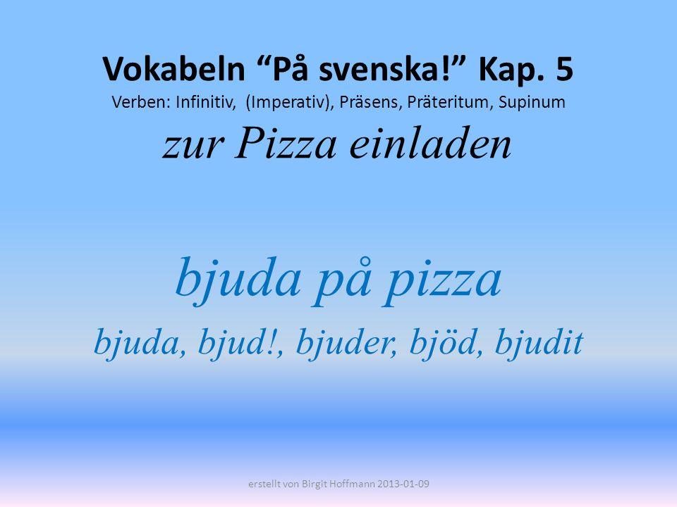 Vokabeln På svenska! Kap. 5 Verben: Infinitiv, (Imperativ), Präsens, Präteritum, Supinum zur Pizza einladen bjuda på pizza bjuda, bjud!, bjuder, bjöd,