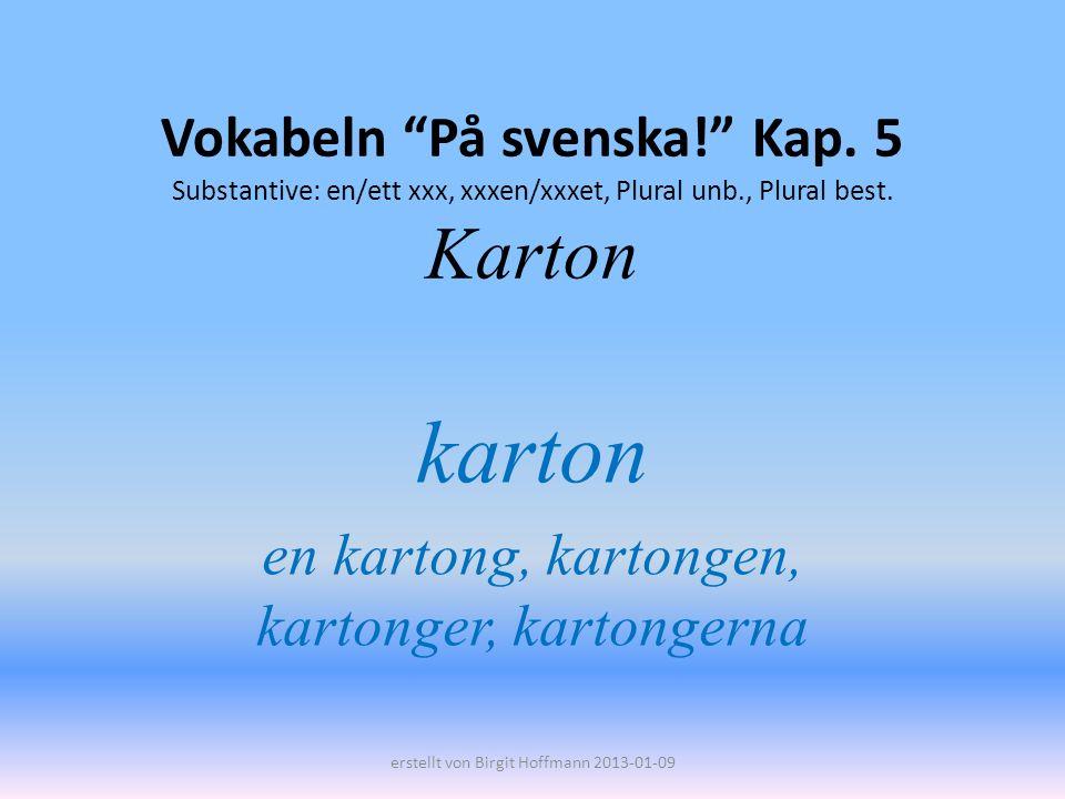 Vokabeln På svenska! Kap. 5 Substantive: en/ett xxx, xxxen/xxxet, Plural unb., Plural best. Karton karton en kartong, kartongen, kartonger, kartongern