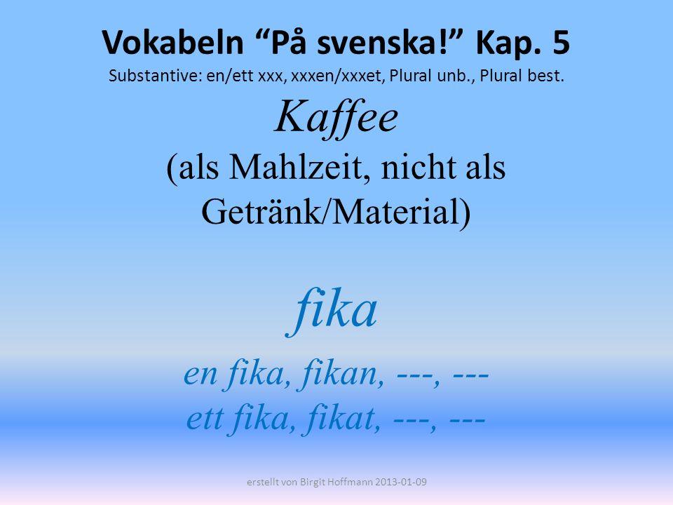 Vokabeln På svenska! Kap. 5 Substantive: en/ett xxx, xxxen/xxxet, Plural unb., Plural best. Kaffee (als Mahlzeit, nicht als Getränk/Material) fika en