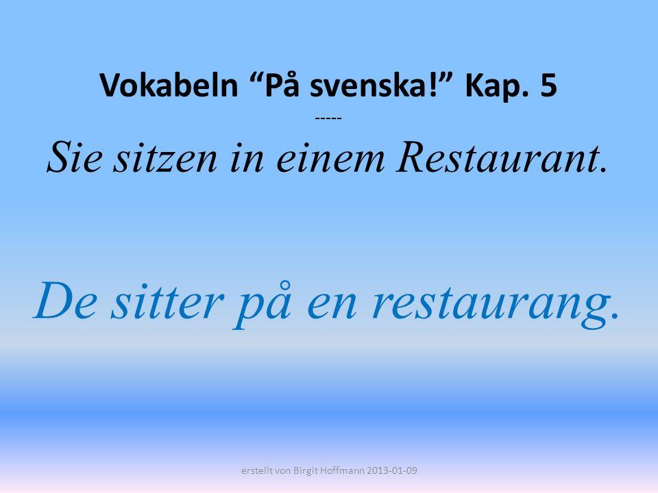 Vokabeln På svenska! Kap. 5 ----- Sie sitzen in einem Restaurant. De sitter på en restaurang. erstellt von Birgit Hoffmann 2013-01-09