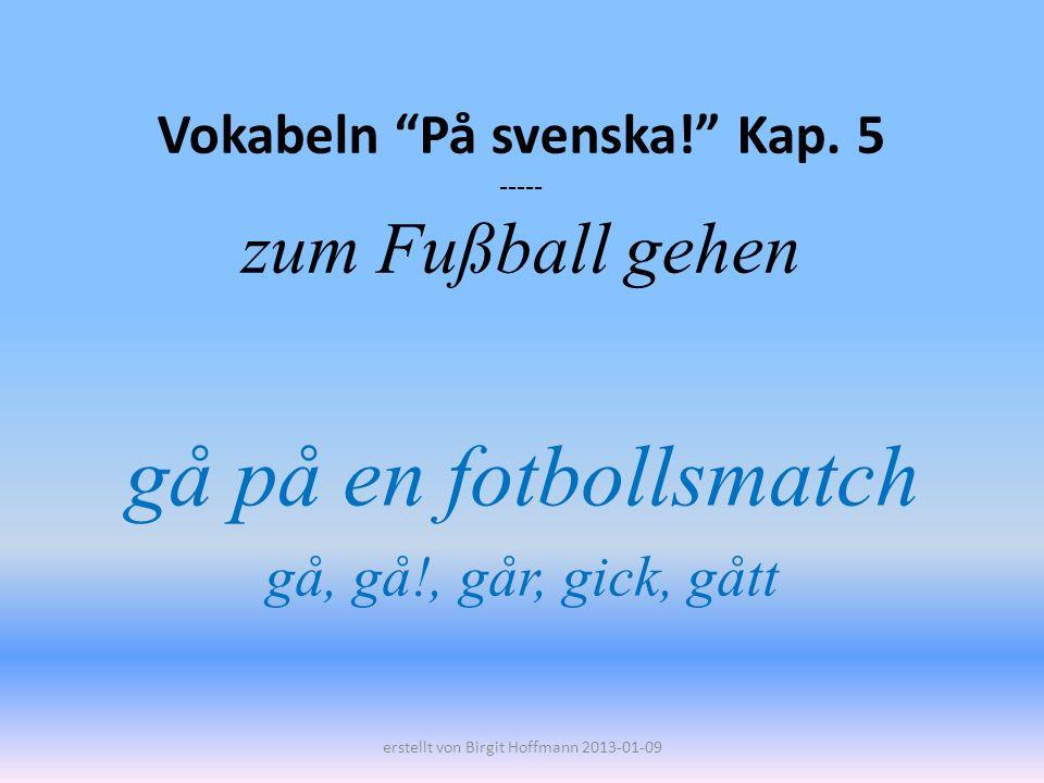 Vokabeln På svenska! Kap. 5 ----- zum Fußball gehen gå på en fotbollsmatch gå, gå!, går, gick, gått erstellt von Birgit Hoffmann 2013-01-09