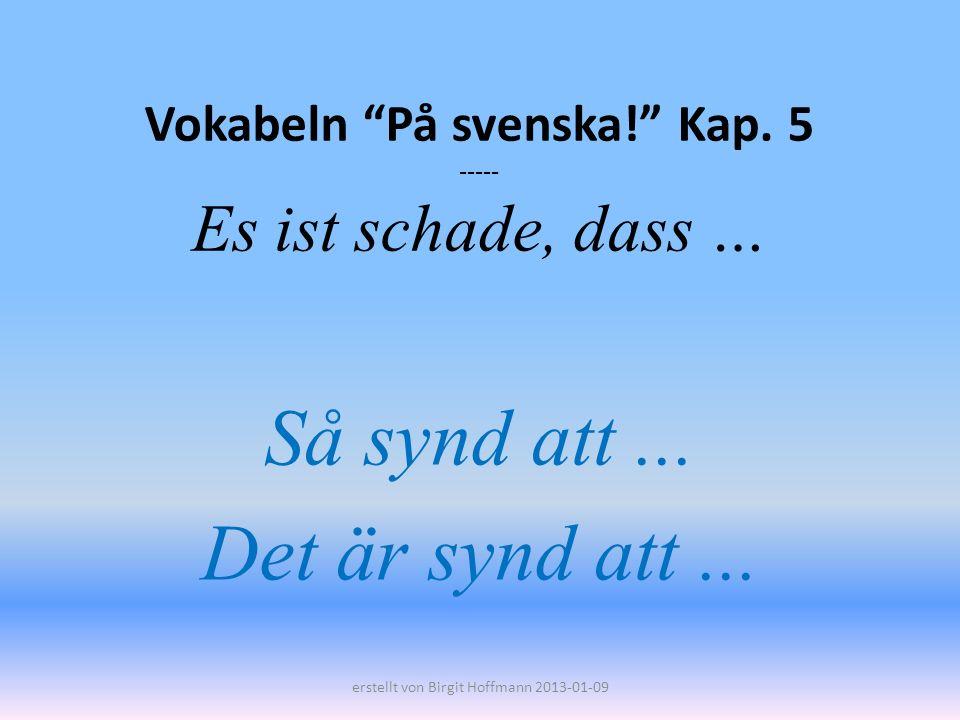 Vokabeln På svenska! Kap. 5 ----- Es ist schade, dass … Så synd att... Det är synd att... erstellt von Birgit Hoffmann 2013-01-09