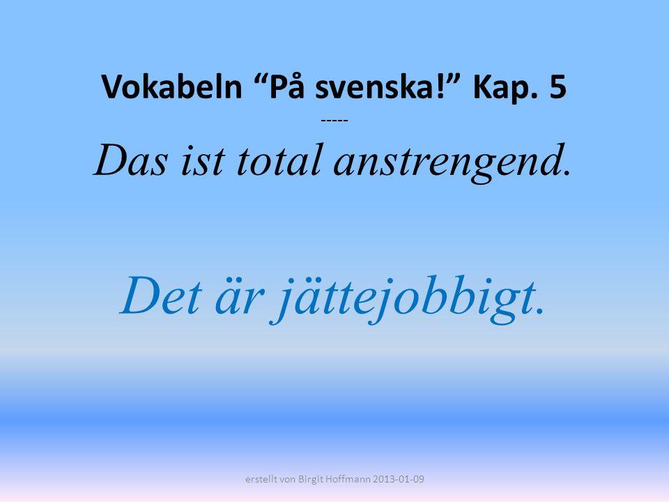 Vokabeln På svenska! Kap. 5 ----- Das ist total anstrengend. Det är jättejobbigt. erstellt von Birgit Hoffmann 2013-01-09