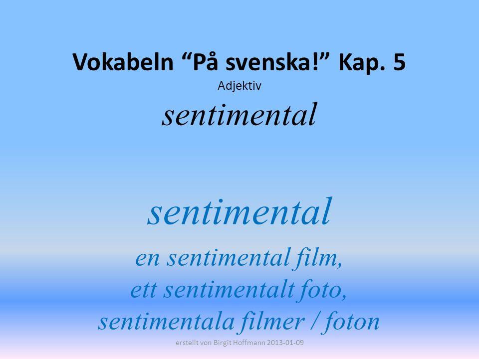 Vokabeln På svenska! Kap. 5 Adjektiv sentimental sentimental en sentimental film, ett sentimentalt foto, sentimentala filmer / foton erstellt von Birg