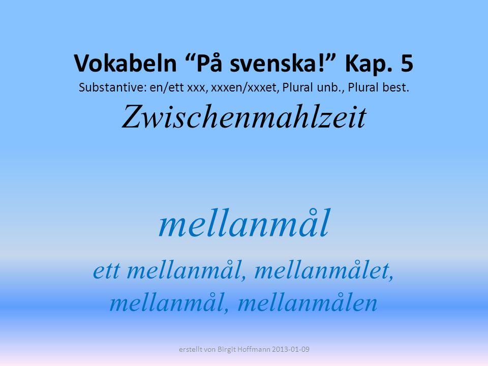 Vokabeln På svenska! Kap. 5 Substantive: en/ett xxx, xxxen/xxxet, Plural unb., Plural best. Zwischenmahlzeit mellanmål ett mellanmål, mellanmålet, mel