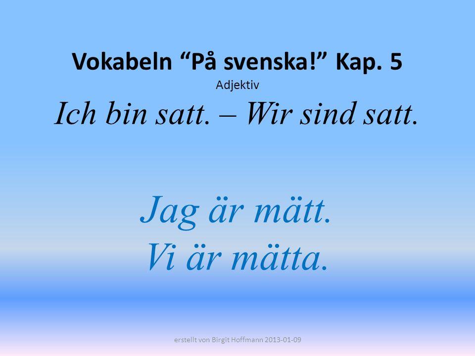 Vokabeln På svenska! Kap. 5 Adjektiv Ich bin satt. – Wir sind satt. Jag är mätt. Vi är mätta. erstellt von Birgit Hoffmann 2013-01-09